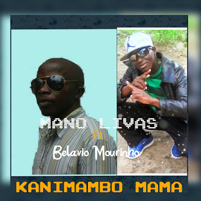 Mano Livas ft, Belavio Mourinho- Kanimbambo Mamã (2017) [Marrabenta] || DOWNLOAD