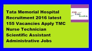 Tata Memorial Hospital Recruitment 2016 latest 155 Vacancies Apply TMC Nurse Technician Scientific Assistant Administrative Jobs