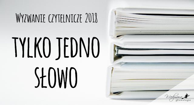 Wyzwanie książkowe 2018, Wiedźmowa głowologia, kategoria: Tylko jedno słowo