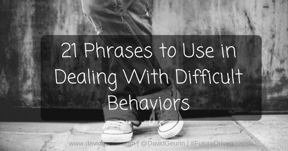 The @DavidGeurin Blog: 21 Phrases to Use in Dealing With Difficult Behaviors