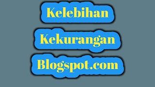 Apa Sih Kelebihan dan Kekurangan Blogspot ? - Simak Penjelasan Singkat