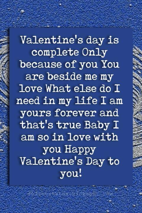 Happy Valentines Day Quotes, Valentine's day is complete Only because of you You are beside me my love What else do I need in my life I am yours forever and that's true Baby I am so in love with you Happy Valentine's Day to you!
