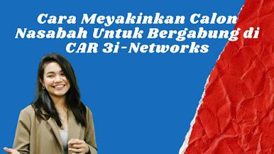 Cara Meyakinkan Calon Nasabah Untuk Bergabung di CAR 3i-Networks