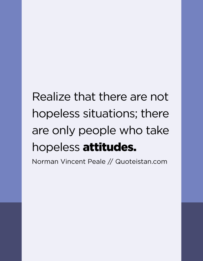 Realize that there are not hopeless situations; there are only people who take hopeless attitudes.