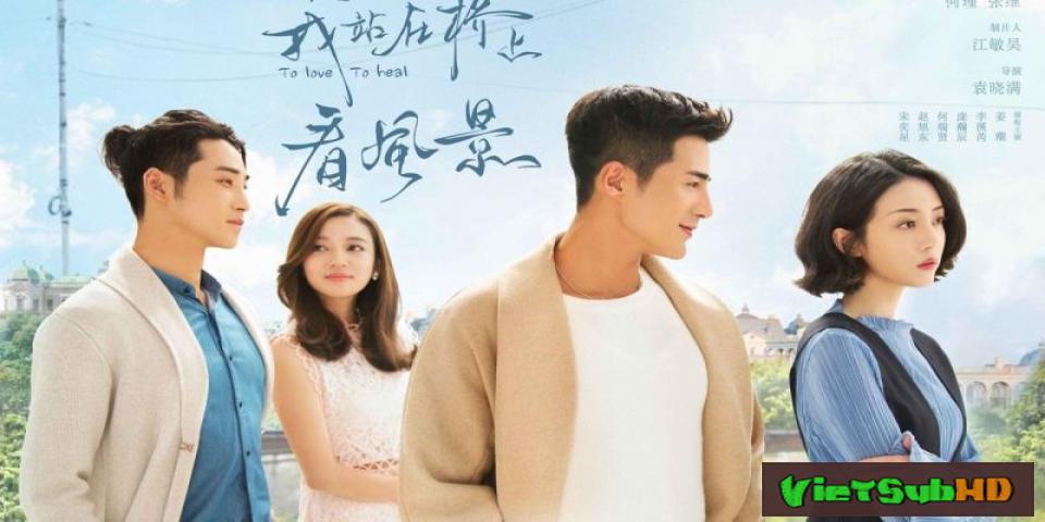 Phim Em Đứng Trên Cầu Ngắm Phong Cảnh Tập 32 VietSub HD | To Love, To Heal 2018