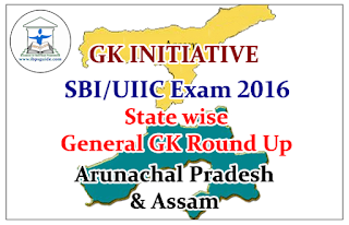 GK INITIATIVE for SBI/UIIC Exam 2016- State wise General GK Round Up (Arunachal Pradesh & Assam)
