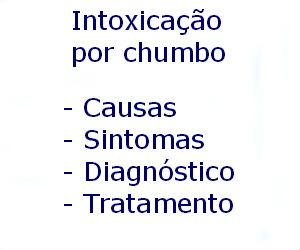Intoxicação por chumbo causas sintomas diagnóstico tratamento prevenção riscos complicações