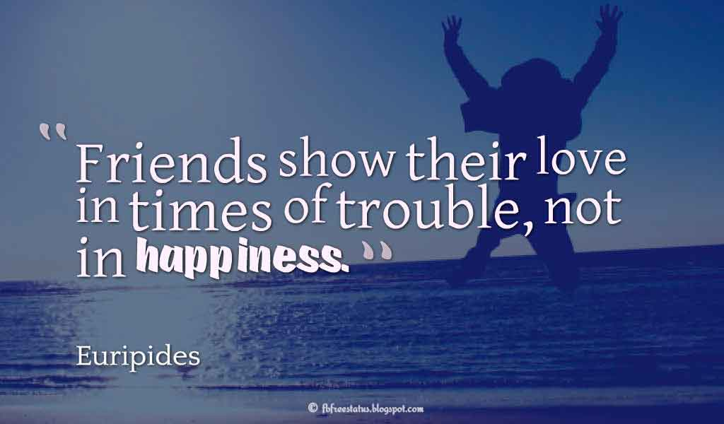 Friends show their love in times of trouble, not in happiness. - Euripides ,Quotes about happiness