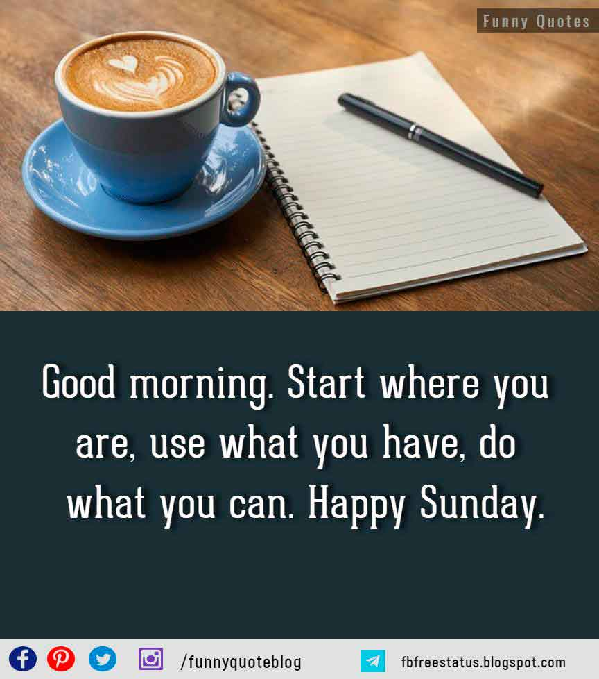 Start where you are, use what you have, do what you can. Happy Sunday.