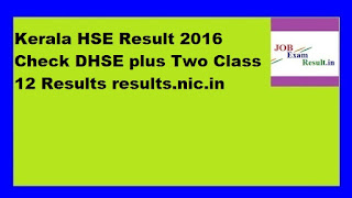 Kerala HSE Result 2016 Check DHSE plus Two Class 12 Results results.nic.in