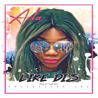 Naija Music :::   Ada Ehi – Like Dis (Prod. Egar Boi)