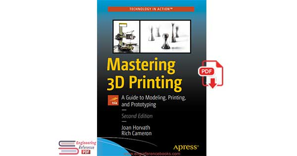 Mastering 3D Printing A Guide to Modeling, Printing, and Prototyping Second Edition by Joan Horvath and Rich Cameron