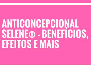 Anticoncepcional selene® – benefícios, efeitos e mais