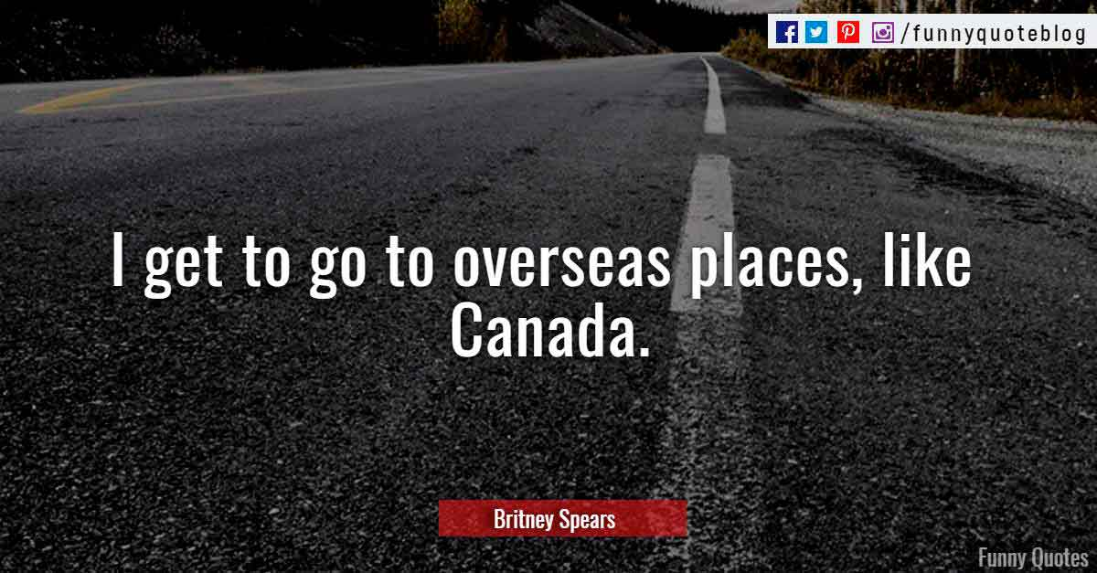 """I get to go to overseas places, like Canada."" ― Britney Spears Quote"
