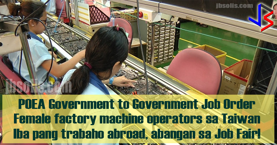 POEA has announced a series of job openings abroad. Foremost is the need for female factory machine operators in Taiwan. The small island manufacturing powerhouse is offering P35,000 in salary, plus overtime. Also among the benefits are meal allowance and subsidized housing.  The job order is part of the government to government hiring program. This means there are no placement fees to be paid, and the processing time for deployment is faster than usual. The applicant also has peace of mind because for sure, there is no risk of illegal recruitment.  According to POEA, the Taiwanese company has preferred Filipino workers because they are hardworking, they learn easily and are enthusiastic.  Interested applicants can go directly to POEA to apply. They can go register at the POEA Website as a first step. Here, they will see the requirements needed. Applicants have until August 23.  POEA launched the Pre-Employment Orientation Seminar for those who are planning to work abroad. This allows people from all over the country, and even those abroad, to search for jobs via the POEA Website, and apply directly. Here, overseas jobs from POEA-Licensed as well as government-to-government job orders are listed. The online tool also provides modules for seminars.  POEA said that several other government to government job orders will be announced next month. This includes nurses for Germany.  Also, watch out for the upcoming Job Fair on Friday, to be held in Quezon City. Among the job opening abroad are Farmers, Auto-mechanic and Baker in Japan; Housekeeper, Cleaner and Photographer for Dubai; Fast food Crew in Oman; Domestic helpers for Kuwait and Jordan; and Nurse for America.  source: GMA