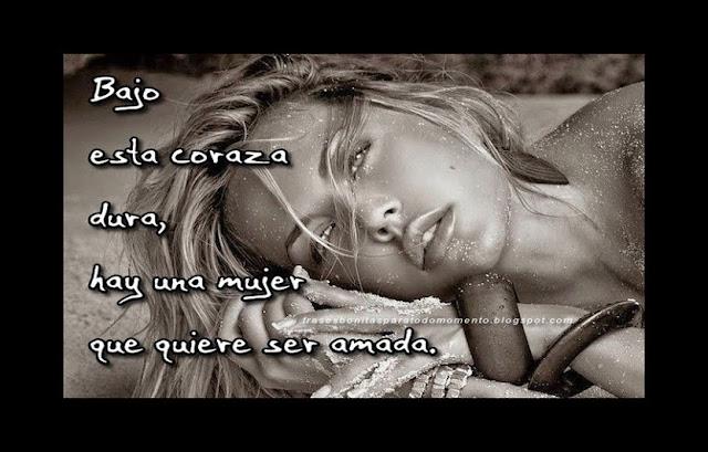 Bajo esta coraza dura, hay una mujer que quiere ser amada.  -Frases de Mujeres.