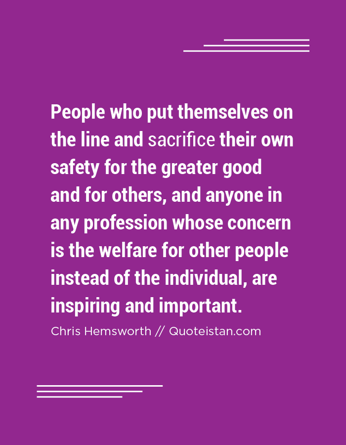 People who put themselves on the line and sacrifice their own safety for the greater good and for others, and anyone in any profession whose concern is the welfare for other people instead of the individual, are inspiring and important.