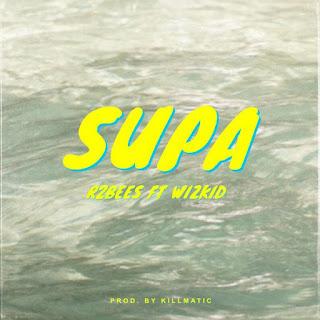 R2Bees Feat. Wizkid – Supa