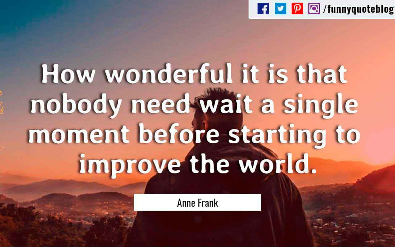 How wonderful it is that nobody need wait a single moment before starting to improve the world. ― Anne Frank Quote