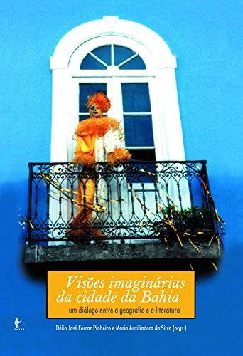 Visões imaginárias da cidade da Bahia um diálogo entre geografia e a literatura - Délio José Ferraz Pinheiro, Maria Auxiliadora da Silva