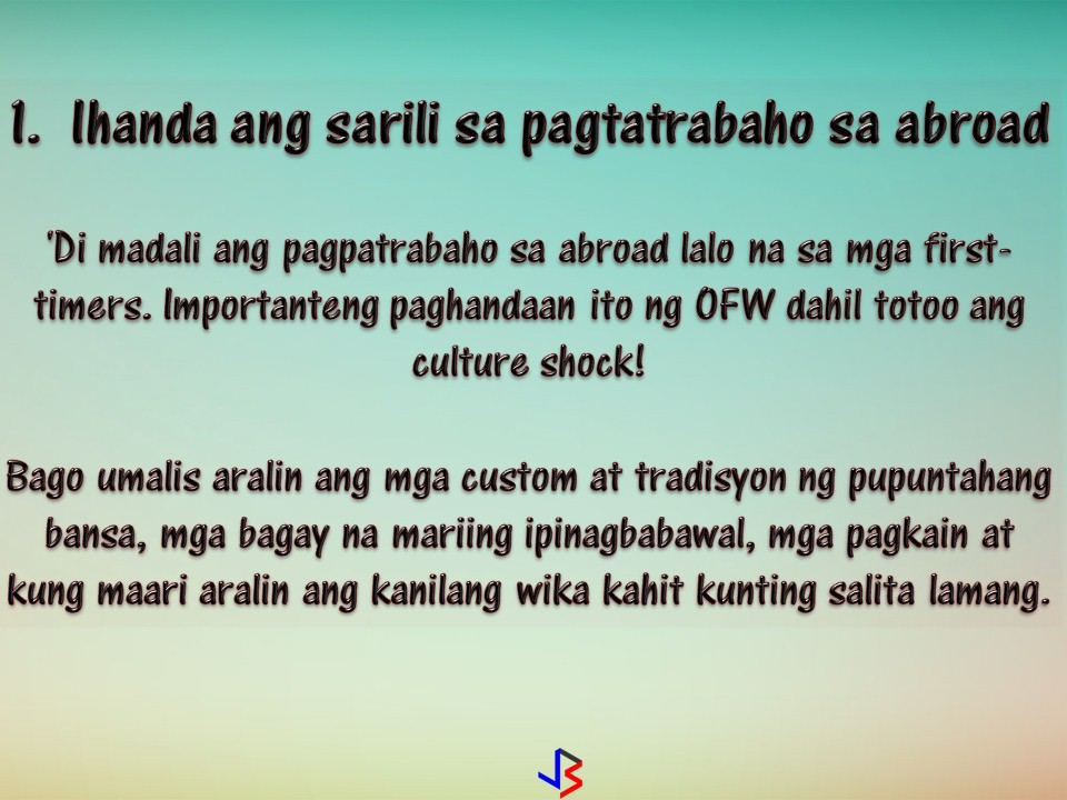 Working abroad, away from a family is one of the hardest things an Overseas Filipino Workers (OFW) will have to endure. Homesickness is number one enemy of an OFW and since they are living on their own while in a foreign land, sometimes their happiness is put on risk, not just this but also their health.  But as an OFW, you can be happy and healthy while working abroad. How? You can follow this seven simple tips to have a happy life while working abroad.  1. Prepare Yourself  Being an OFW is not an easy task especially if this is your first time. This is why it is important that you must prepare yourself because culture shock is real. Before flying, learn the custom and tradition of your host country. Learn about the dos and don'ts, common foods and learn a few useful phrases in the local language.  2. Enjoy working  Do not just endure but also enjoy working in another country. You can be grateful for the opportunity it brings like getting close up and personal with their local culture. Walking around your new city will bring you face-to-face with the everyday lives that your neighbors are living. It is also the best way to discover new places you only see on a postcard before.  3.  Sign-up for activities  You are a new person in a new place. No friends and life are a little bit boring. Aside from visiting beautiful places you can actually sign-up for some activities in your area that will keep you busy during your day-off. Activities like a gym membership or join a sporting group where you can find new friends. This is a big help so that you will be physically active and also you can meet people with same interest as yours.   4.  Build your network  While working abroad, OFW needs a support system. Leaving family and friends in the Philippines is hard, that is why it is important to build a new network of people who can be there for you. A group of friends you can go with for a weekend potluck or a few people who can talk listen to your stress and problems. Filipinos communities are everywhere in the world and this is a good start to meet new friends, but also be careful when meeting a new people.  5. Like like a local  Yes you are a Filipino and you already have Filipino friends, but make an effort to befriend with local people or other nationalities. You can learn their languages as well. Eat their food, observe their custom and tradition as possible. Enjoying whats good about where you are is a simple way to fight homesickness.  6. Try new things  Every country is different, and your host country will have many things to do and see that you never dreamed of back home. You can try these things, such as visiting nearby cities on your day off and try some new experience only your host country can offer.  7. Save and Invest  Oops.. so much for enjoying and do not forget the reason why you are in abroad in the very first place. We all love to live like we are on vacation when we are earning high salaries, but always remember that cost of living in abroad are often higher compared to the Philippines. Save and protect your earnings and prepare for your retirement because working abroad is not forever! Do it with hard work and self-discipline!
