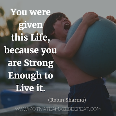 "Quotes About Strength And Motivational Words For Hard Times: ""You were given this life, because you are strong enough to live it."" - Robin Sharma"