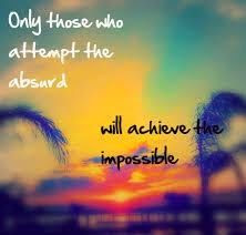 short inspirational quotes: only those who attenpt the absurd, will achieve the impossible