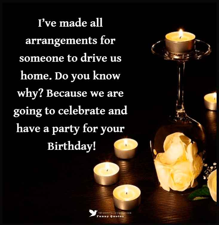 I�ve made all arrangements for someone to drive us home. Do you know why? Because we are going to celebrate and have a party for your Birthday!