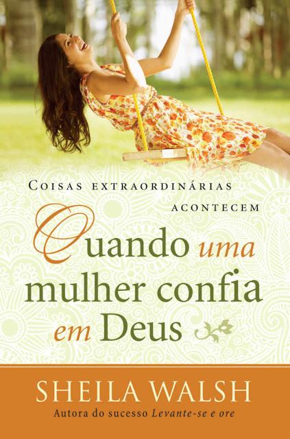 Coisas extraordinárias acontecem quando uma mulher confia em Deus Edição 2 - Sheila Walsh