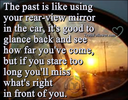 Truth Follower: Past is like using your rear view mirror ...