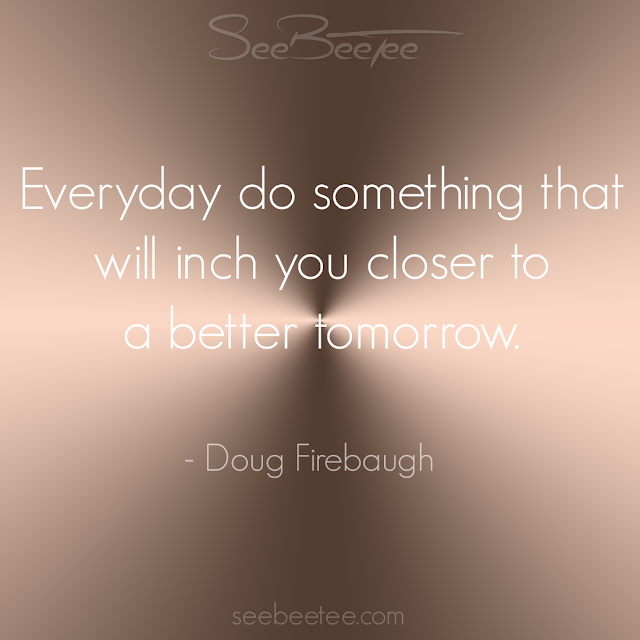 Everyday do something that will inch you closer to a better tomorrow. - Doug Firebaugh