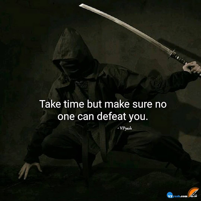 Take time but make sure that no one can defeat you.