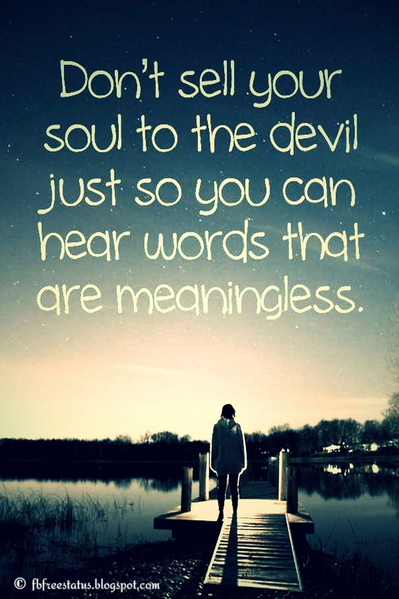 Don't sell your soul to the devil just so you can hear words that are meaningless.