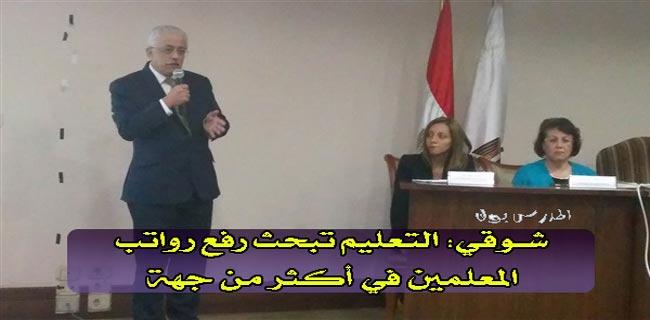 شوقي: التعليم تبحث رفع رواتب المعلمين في أكثر من جهة