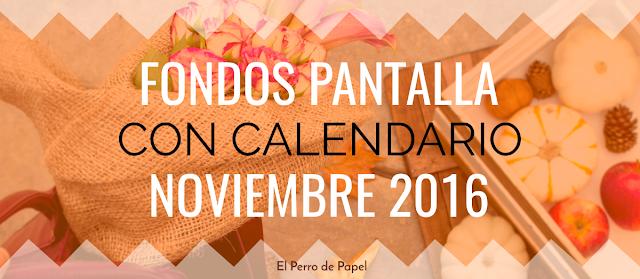 Fondos de Pantalla + Calendario de Noviembre 2016