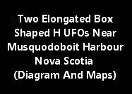 Two Elongated Box Shaped H UFOs Near Musquodoboit Harbour Nova Scotia (Diagram And Maps)