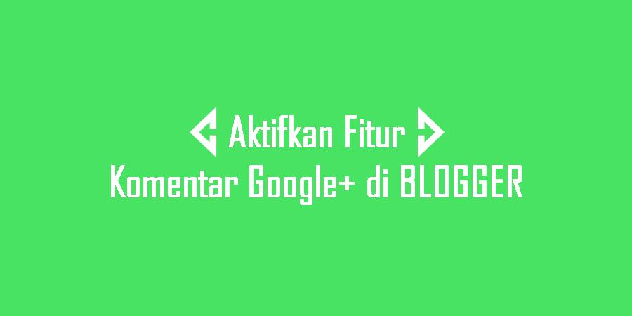 Tutorial Mengaktifkan Fitur Komentar Google Plus di Blogger – Kelebihan dan Kekurangannya