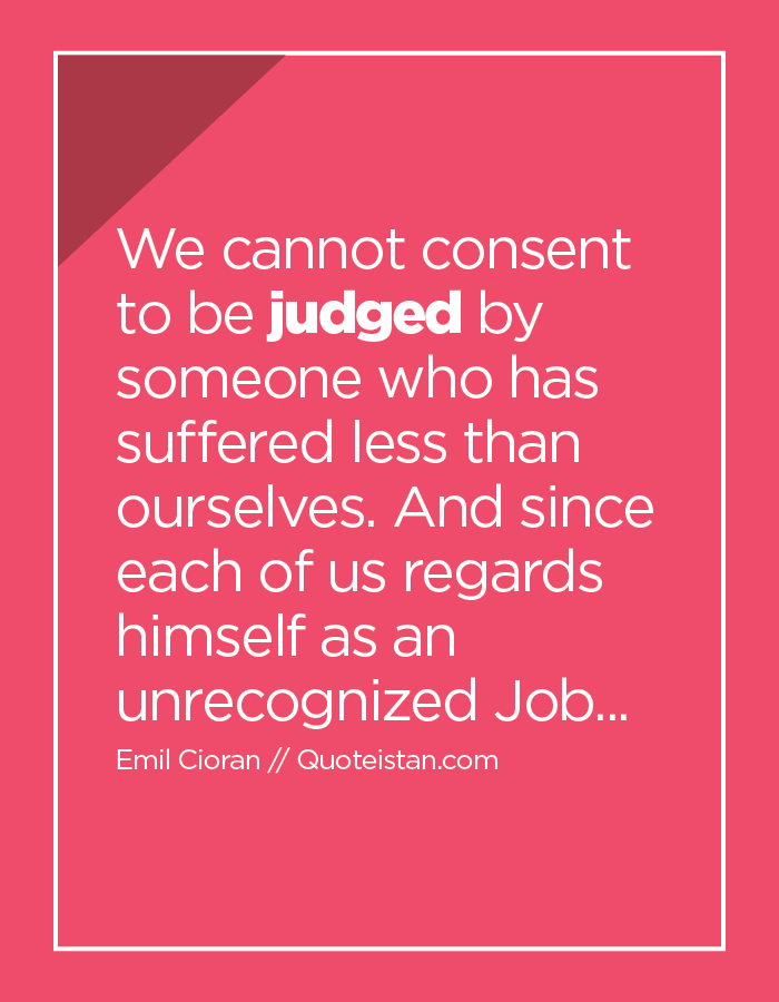 We cannot consent to be judged by someone who has suffered less than ourselves. And since each of us regards himself as an unrecognized Job...