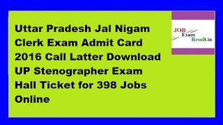 Uttar Pradesh Jal Nigam Clerk Exam Admit Card 2016 Call Latter Download UP Stenographer Exam Hall Ticket for 398 Jobs Online