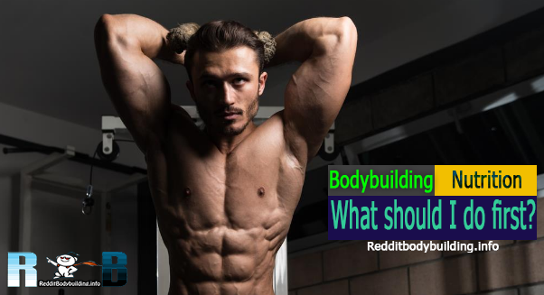 What should I do first? Body Building Nutrition