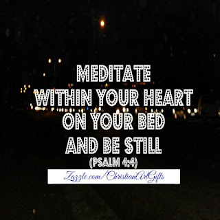 Meditate within your heart on your bed and be still Psalm 4:4