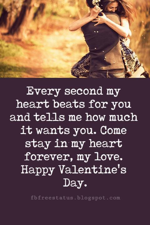 Happy Valentines Day Messages, Every second my heart beats for you and tells me how much it wants you. Come stay in my heart forever, my love. Happy Valentine's Day.