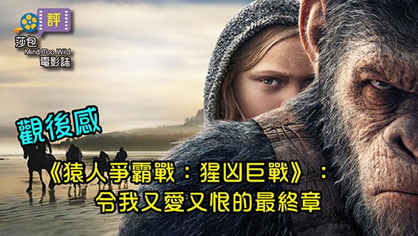 【觀後感】《猿人爭霸戰:猩凶巨戰》:令我又愛又恨的最終章