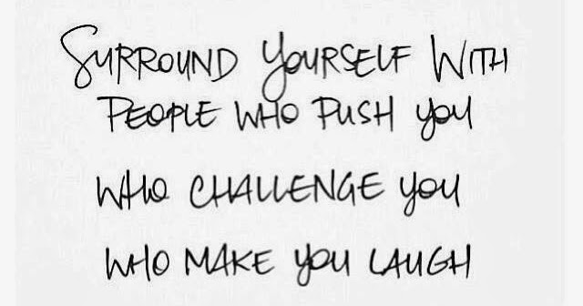 Surround Yourself With People Who Push You Who Challenge