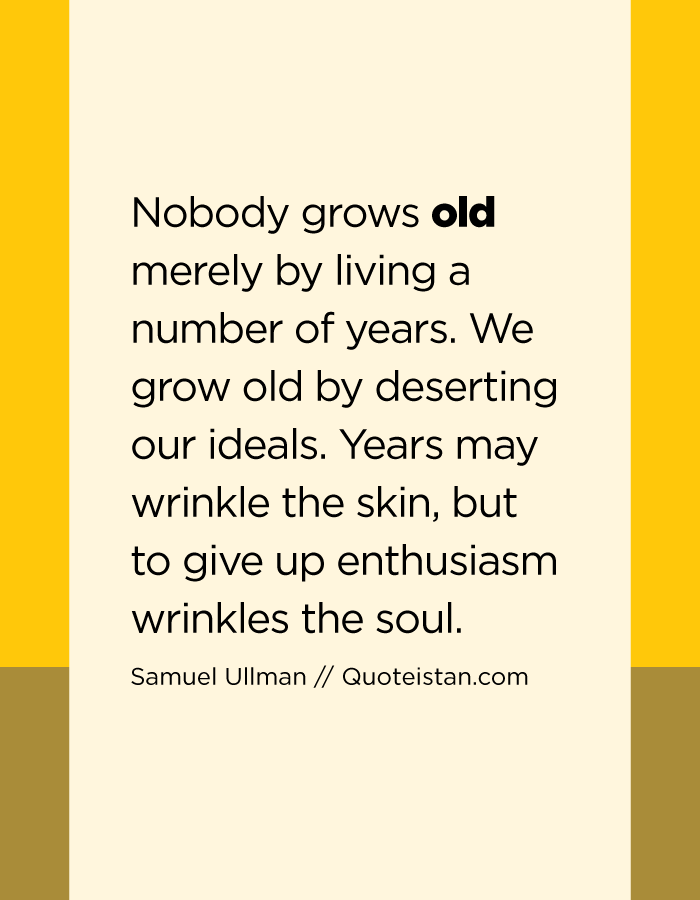 Nobody grows old merely by living a number of years. We grow old by deserting our ideals. Years may wrinkle the skin, but to give up enthusiasm wrinkles the soul.
