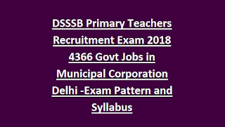 DSSSB Primary Teachers Recruitment Exam 2018 4366 Govt Jobs in Municipal Corporation Delhi Apply Online -Exam Pattern and Syllabus
