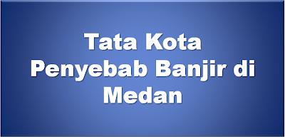 Tata Kota Penyebab Banjir di Medan https://www.ceritamedan.com/