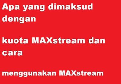 Apa yang dimaksud dengan kuota maxstream Apa yang dimaksud dengan kuota MAXstream dan Bagaimana cara menggunakan MAXstream