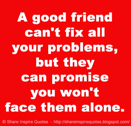 Friend Quotes Alone: A Good Friend Can't Fix All Your Problems, But They Can
