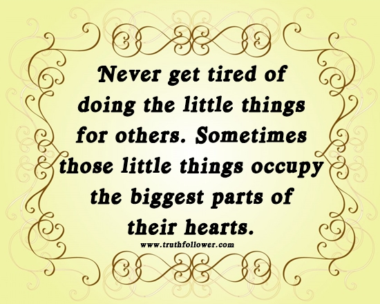 Never get tired of doing the little things for others, Little Things Quotes